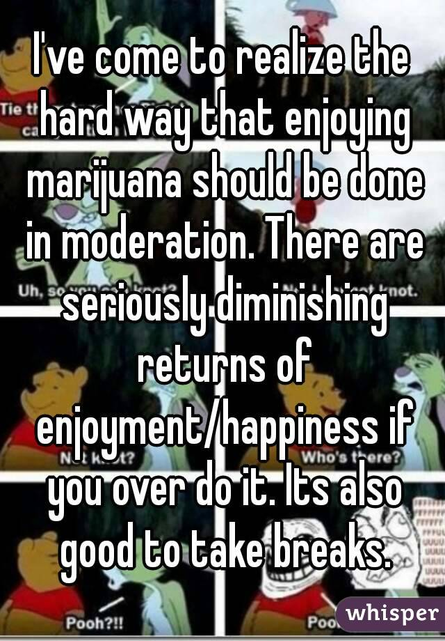 I've come to realize the hard way that enjoying marijuana should be done in moderation. There are seriously diminishing returns of enjoyment/happiness if you over do it. Its also good to take breaks.