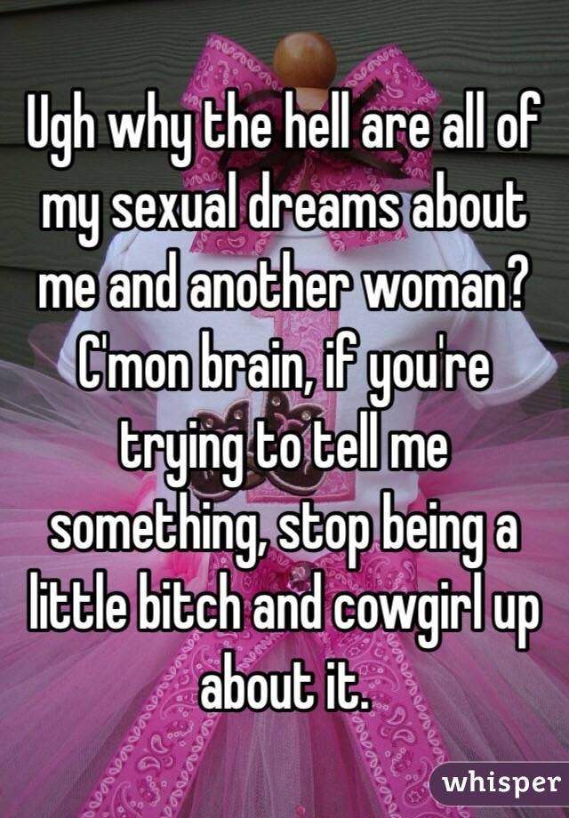 Ugh why the hell are all of my sexual dreams about me and another woman? C'mon brain, if you're trying to tell me something, stop being a little bitch and cowgirl up about it.