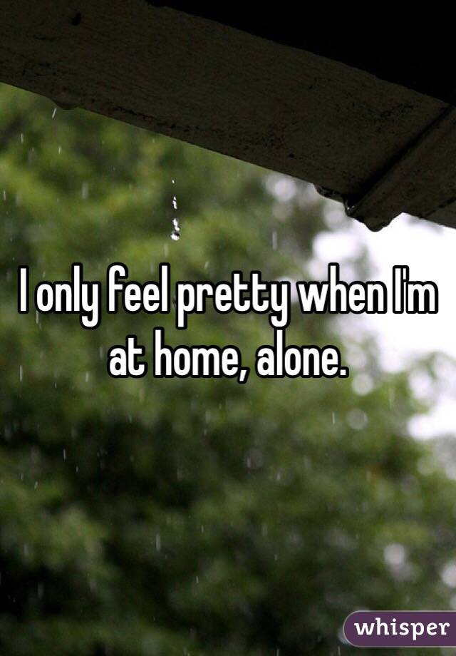 I only feel pretty when I'm at home, alone.