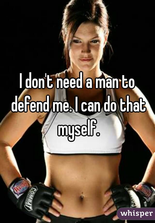 I don't need a man to defend me. I can do that myself.