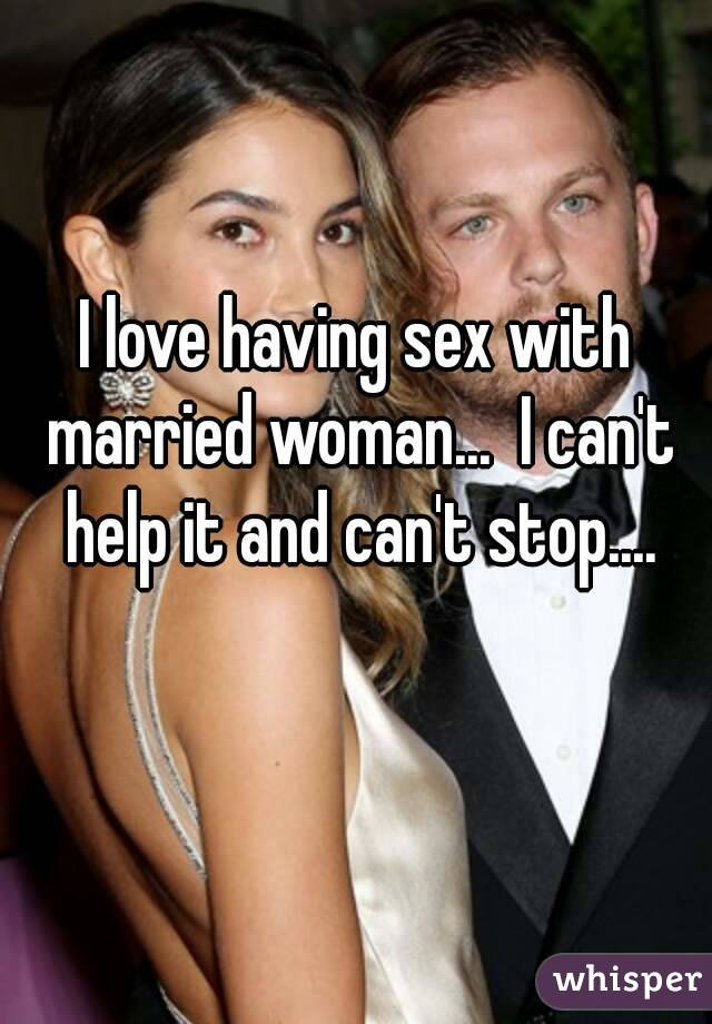 I love having sex with married woman...  I can't help it and can't stop....