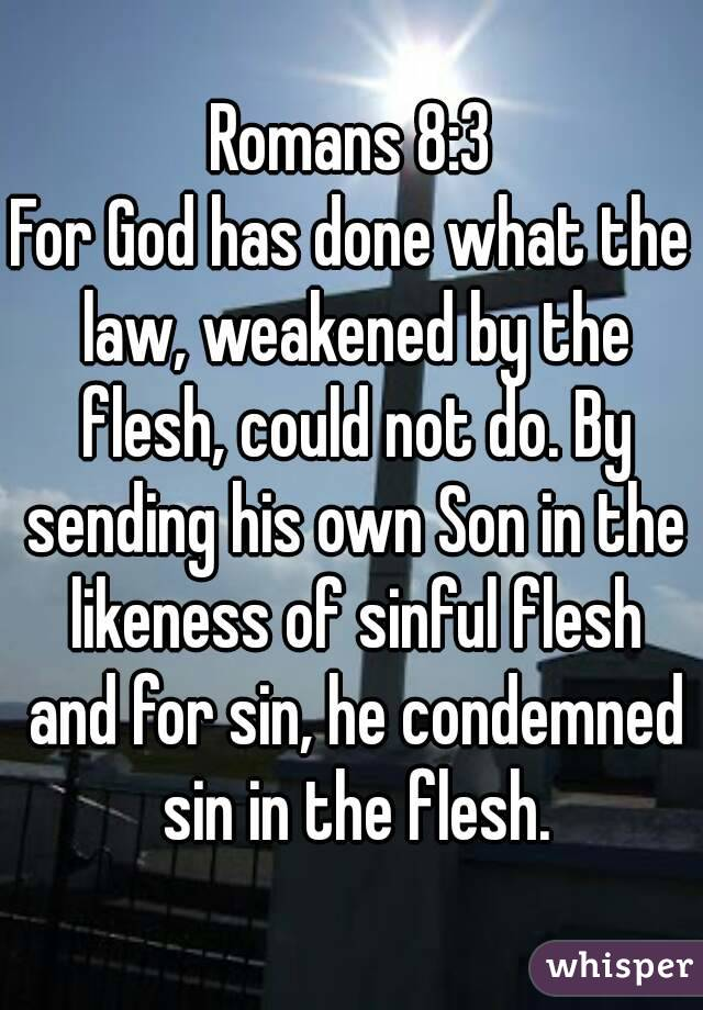 Romans 8:3 For God has done what the law, weakened by the flesh, could not do. By sending his own Son in the likeness of sinful flesh and for sin, he condemned sin in the flesh.