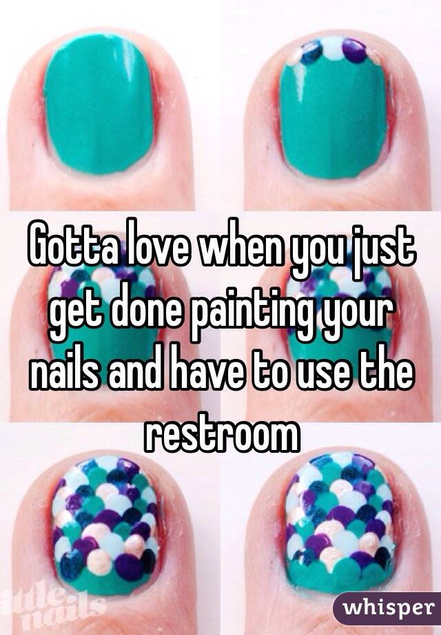 Gotta love when you just get done painting your nails and have to use the restroom