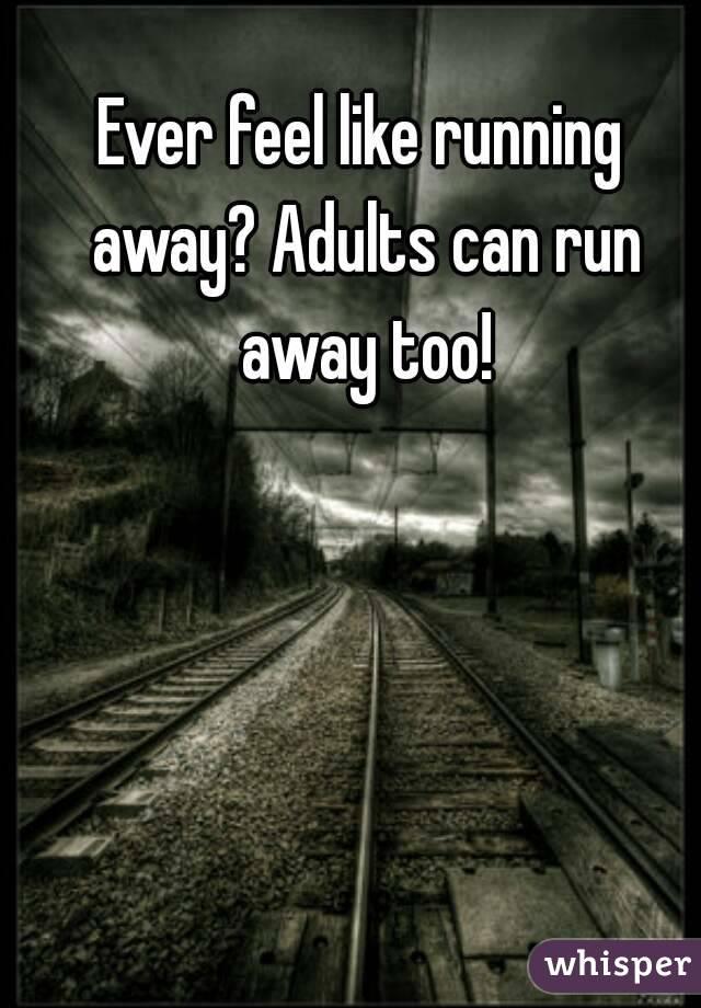 Ever feel like running away? Adults can run away too!