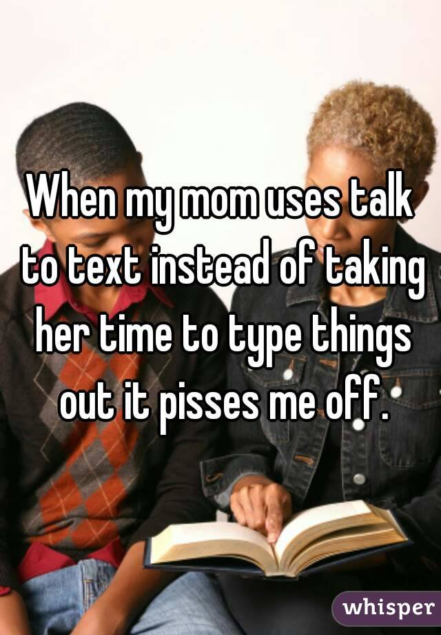 When my mom uses talk to text instead of taking her time to type things out it pisses me off.