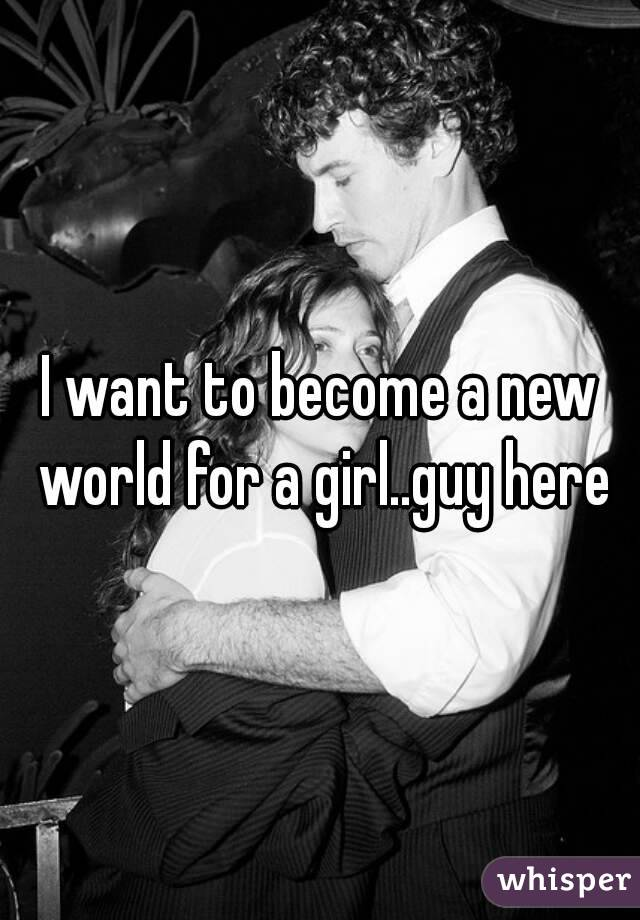 I want to become a new world for a girl..guy here