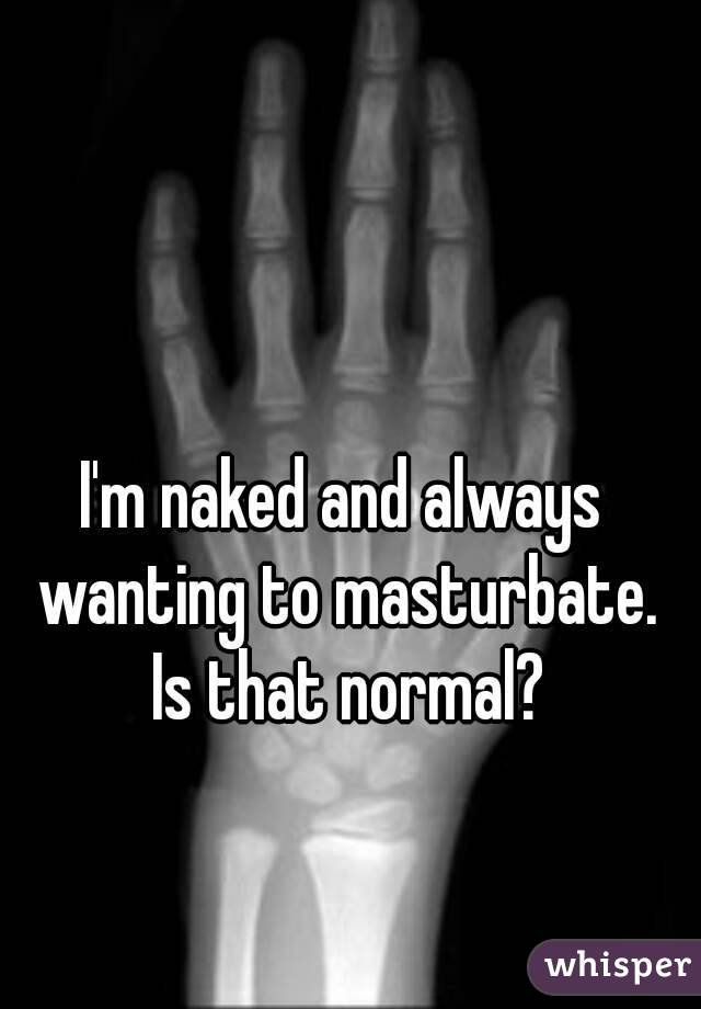 I'm naked and always wanting to masturbate. Is that normal?