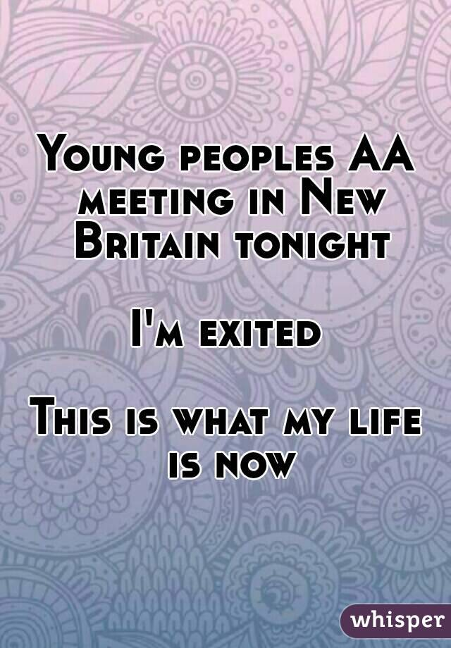 Young peoples AA meeting in New Britain tonight  I'm exited  This is what my life is now