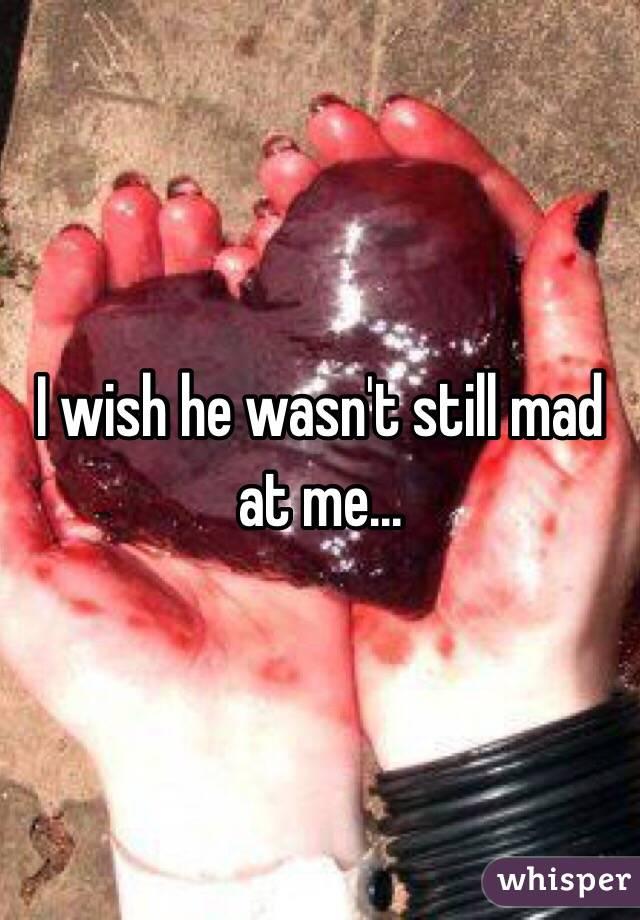 I wish he wasn't still mad at me...