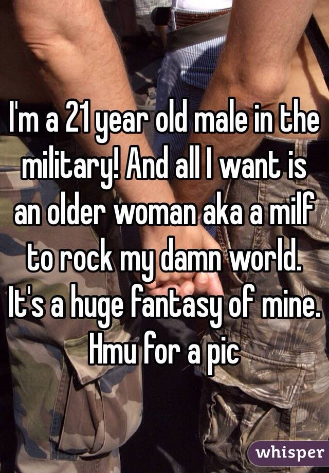 I'm a 21 year old male in the military! And all I want is an older woman aka a milf to rock my damn world. It's a huge fantasy of mine. Hmu for a pic