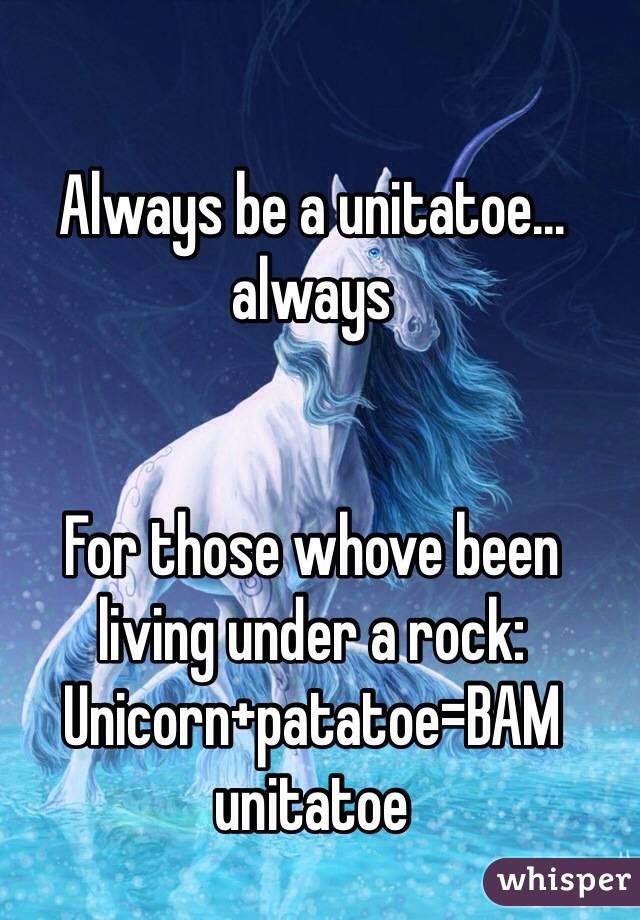 Always be a unitatoe... always    For those whove been living under a rock:  Unicorn+patatoe=BAM unitatoe