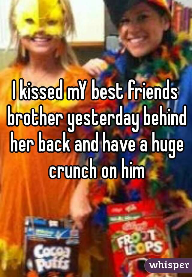 I kissed mY best friends brother yesterday behind her back and have a huge crunch on him