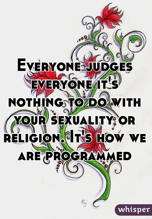 Everyone judges everyone it's nothing to do with your sexuality or religion. It's how we are programmed