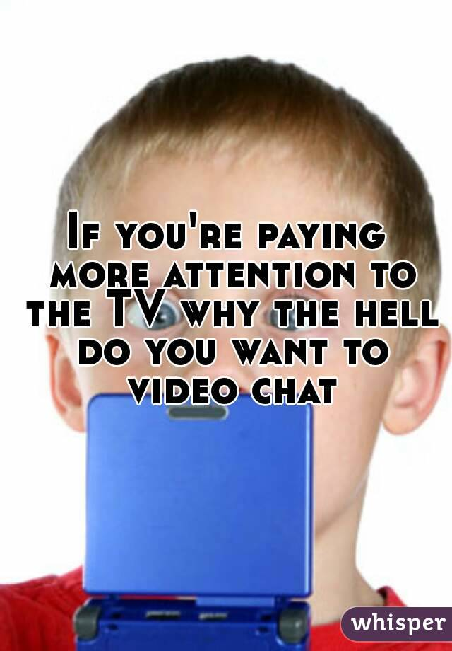 If you're paying more attention to the TV why the hell do you want to video chat