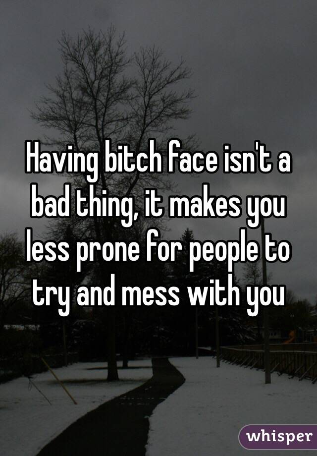 Having bitch face isn't a bad thing, it makes you less prone for people to try and mess with you