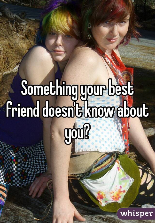 Something your best friend doesn't know about you?