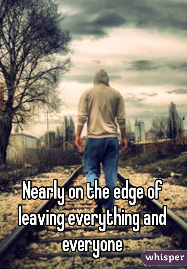 Nearly on the edge of leaving everything and everyone
