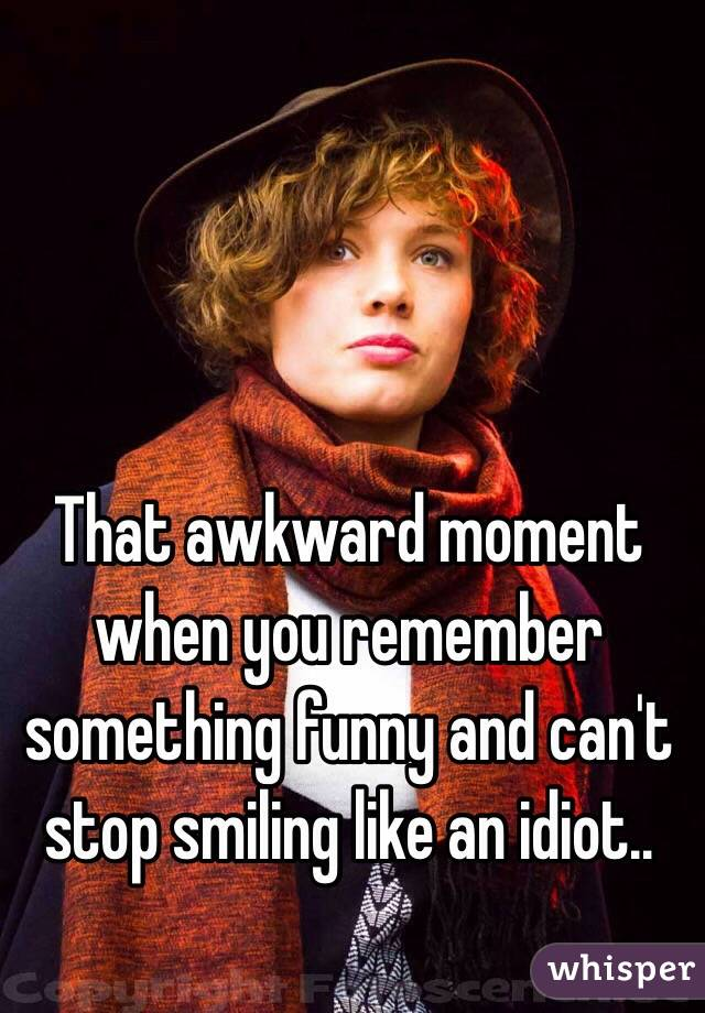 That awkward moment when you remember something funny and can't stop smiling like an idiot..