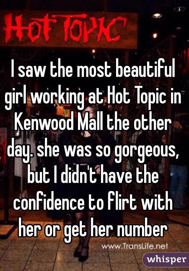 I saw the most beautiful girl working at Hot Topic in Kenwood Mall the other day. she was so gorgeous, but I didn't have the confidence to flirt with her or get her number