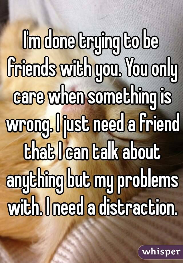 I'm done trying to be friends with you. You only care when something is wrong. I just need a friend that I can talk about anything but my problems with. I need a distraction.