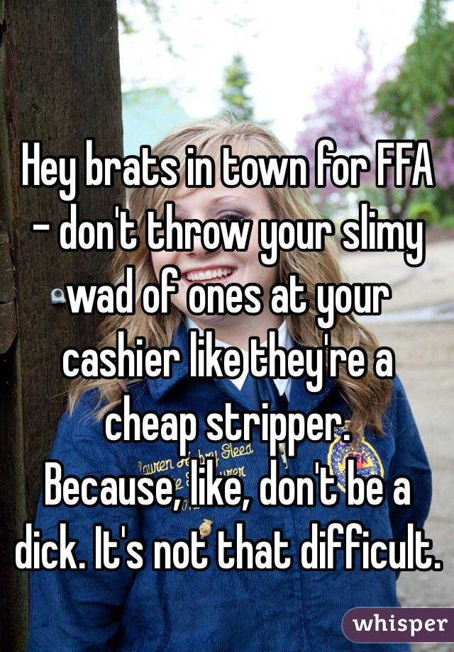 Hey brats in town for FFA - don't throw your slimy wad of ones at your cashier like they're a cheap stripper. Because, like, don't be a dick. It's not that difficult.