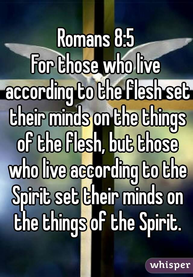 Romans 8:5 For those who live according to the flesh set their minds on the things of the flesh, but those who live according to the Spirit set their minds on the things of the Spirit.