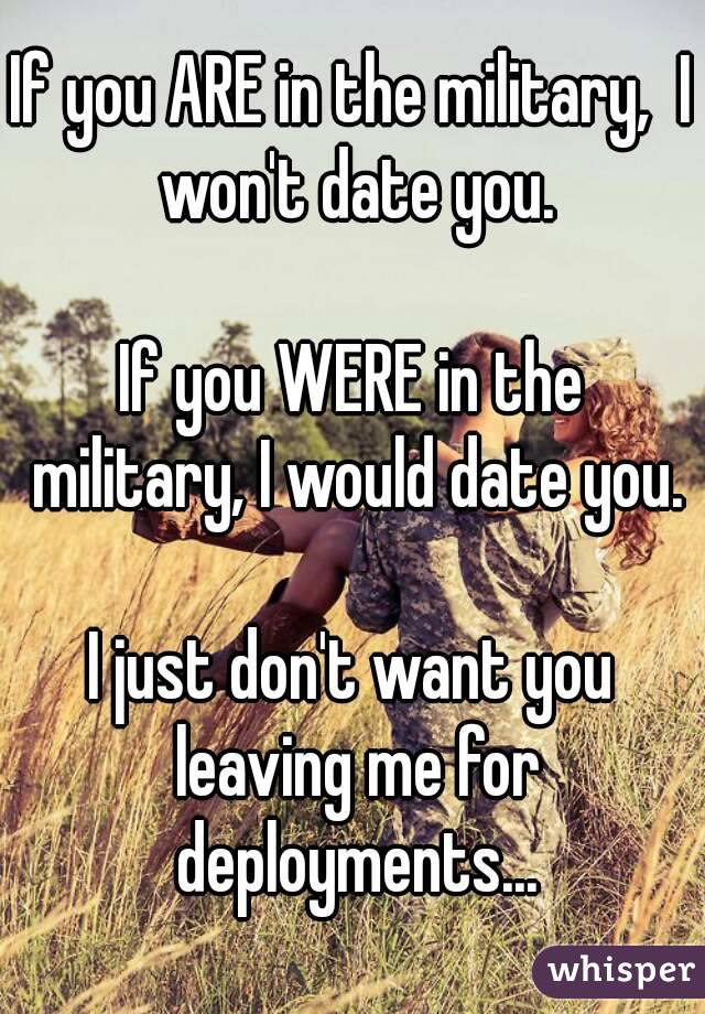 If you ARE in the military,  I won't date you.  If you WERE in the military, I would date you.  I just don't want you leaving me for deployments...