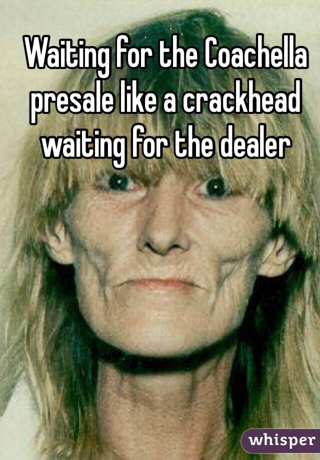 Waiting for the Coachella presale like a crackhead waiting for the dealer