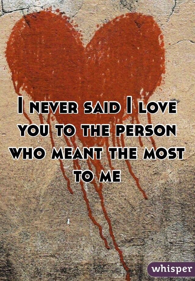 I never said I love you to the person who meant the most to me