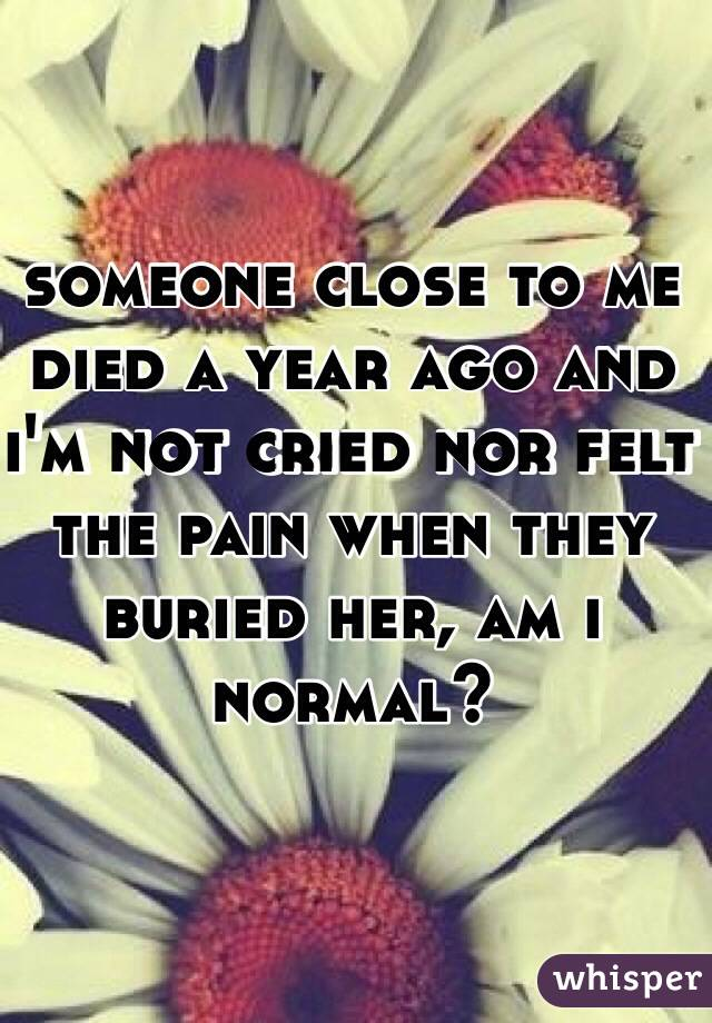 someone close to me died a year ago and i'm not cried nor felt the pain when they buried her, am i normal?