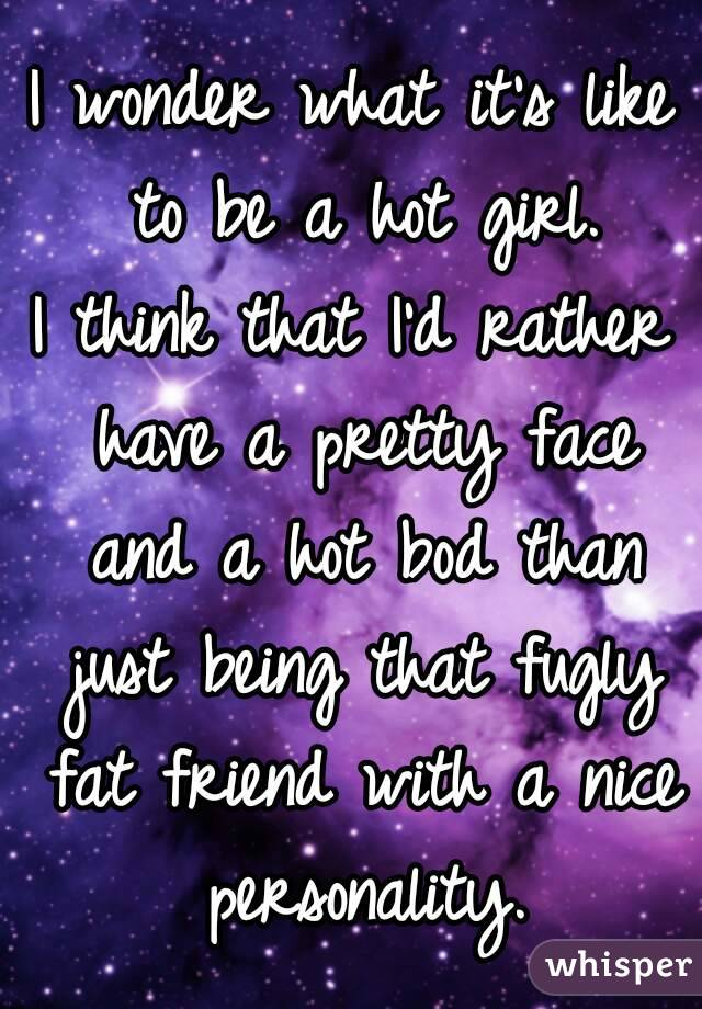 I wonder what it's like to be a hot girl. I think that I'd rather have a pretty face and a hot bod than just being that fugly fat friend with a nice personality.