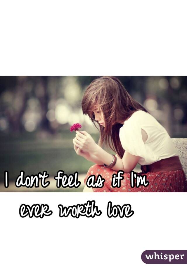 I don't feel as if I'm ever worth love