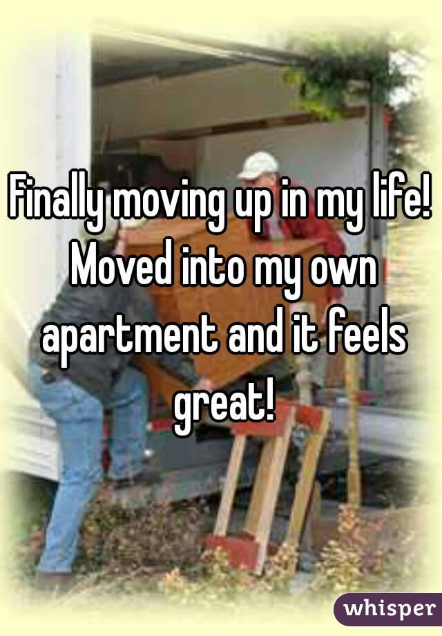 Finally moving up in my life! Moved into my own apartment and it feels great!