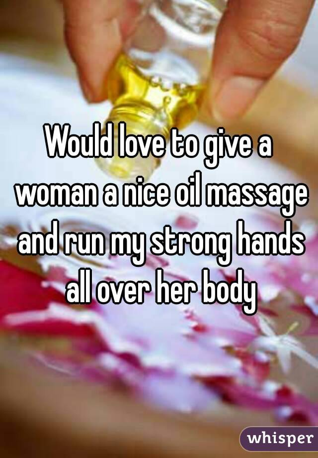 Would love to give a woman a nice oil massage and run my strong hands all over her body
