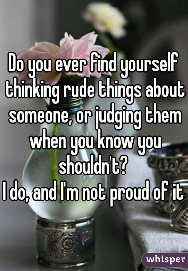 Do you ever find yourself thinking rude things about someone, or judging them when you know you shouldn't?  I do, and I'm not proud of it