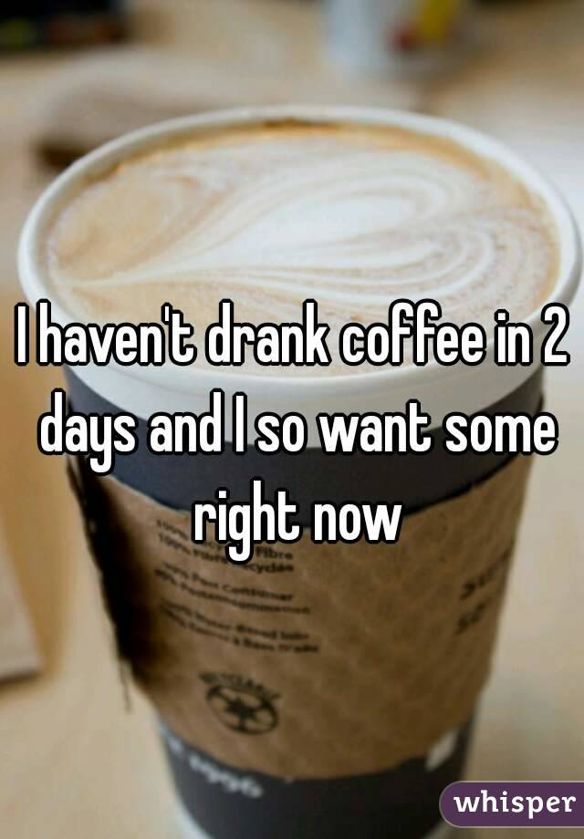 I haven't drank coffee in 2 days and I so want some right now