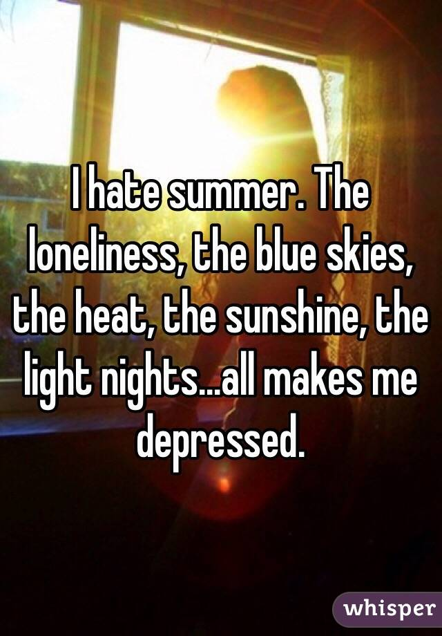 I hate summer. The loneliness, the blue skies, the heat, the sunshine, the light nights...all makes me depressed.