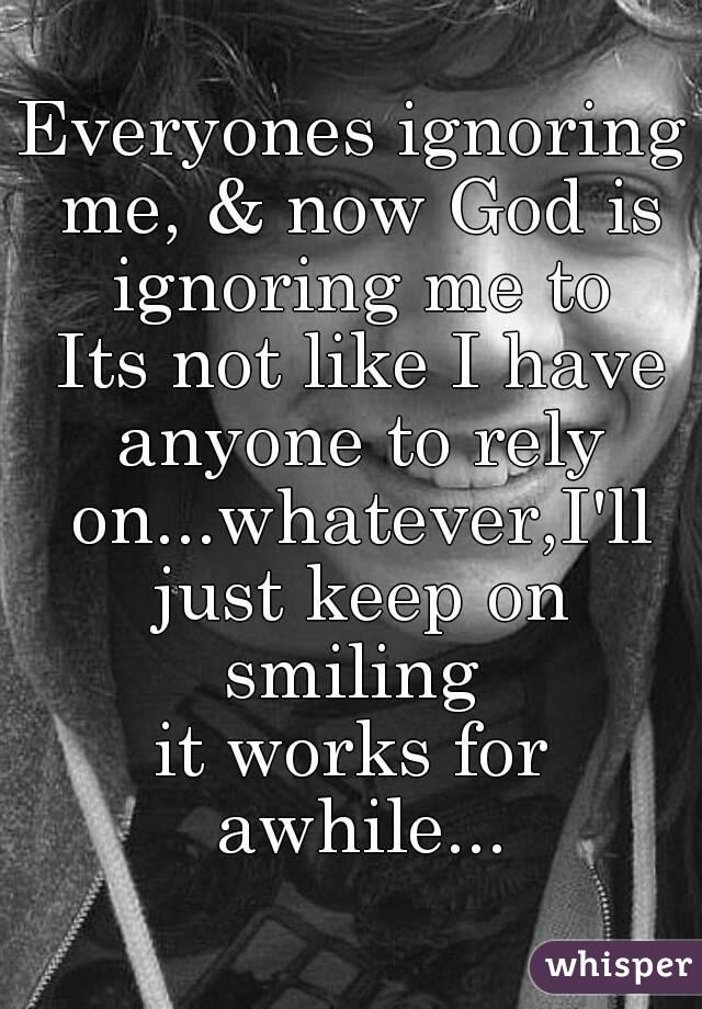 Everyones ignoring me, & now God is ignoring me to  Its not like I have anyone to rely on...whatever,I'll just keep on smiling  it works for awhile...
