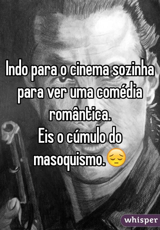 Indo para o cinema sozinha para ver uma comédia romântica. Eis o cúmulo do masoquismo.😔