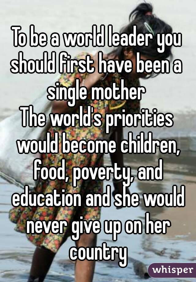 To be a world leader you should first have been a  single mother The world's priorities would become children, food, poverty, and education and she would never give up on her country