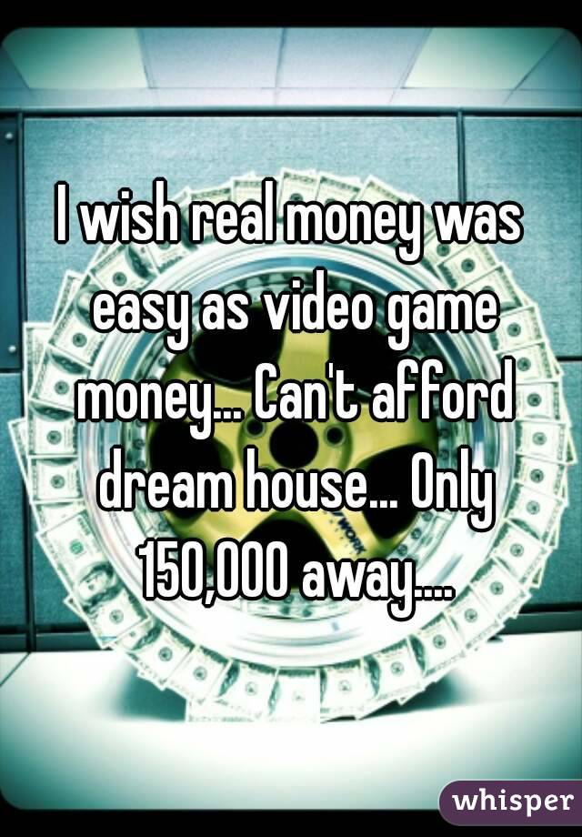 I wish real money was easy as video game money... Can't afford dream house... Only 150,000 away....