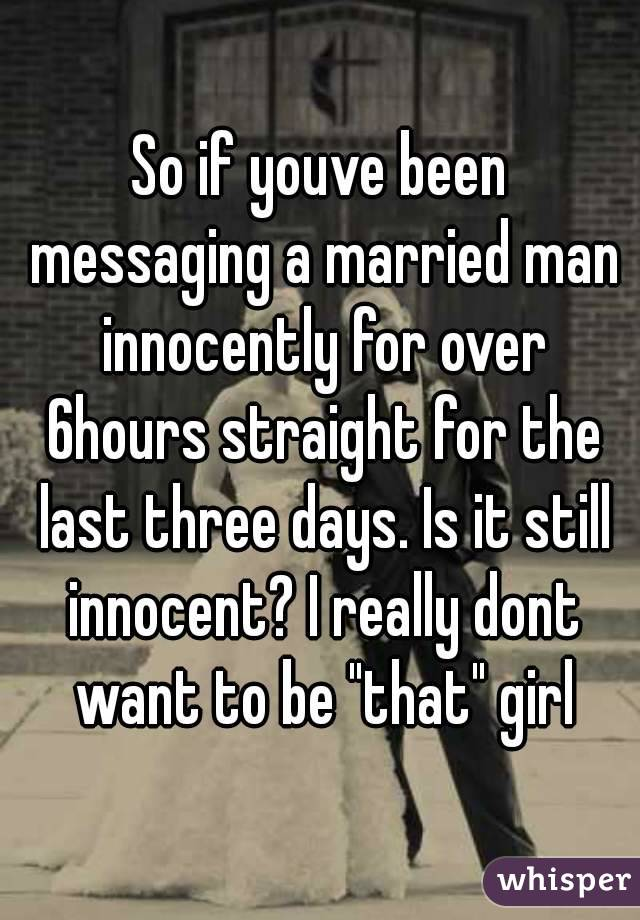 """So if youve been messaging a married man innocently for over 6hours straight for the last three days. Is it still innocent? I really dont want to be """"that"""" girl"""