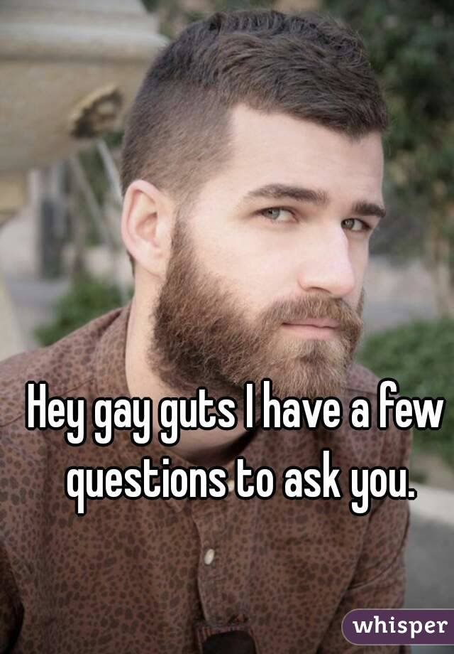 Hey gay guts I have a few questions to ask you.