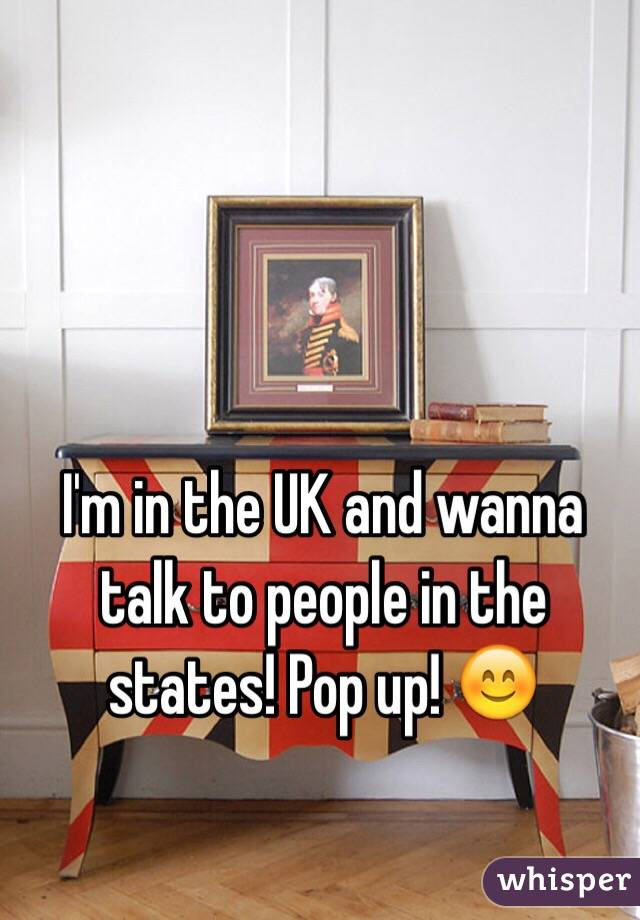 I'm in the UK and wanna talk to people in the states! Pop up! 😊