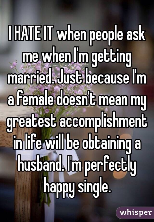 I HATE IT when people ask me when I'm getting married. Just because I'm a female doesn't mean my greatest accomplishment in life will be obtaining a husband. I'm perfectly happy single.