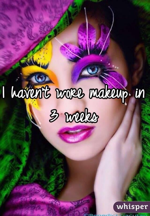 I haven't wore makeup in 3 weeks