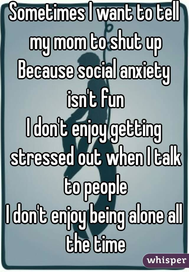 Sometimes I want to tell my mom to shut up Because social anxiety isn't fun I don't enjoy getting stressed out when I talk to people I don't enjoy being alone all the time