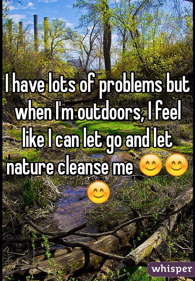 I have lots of problems but when I'm outdoors, I feel like I can let go and let nature cleanse me 😊😊😊