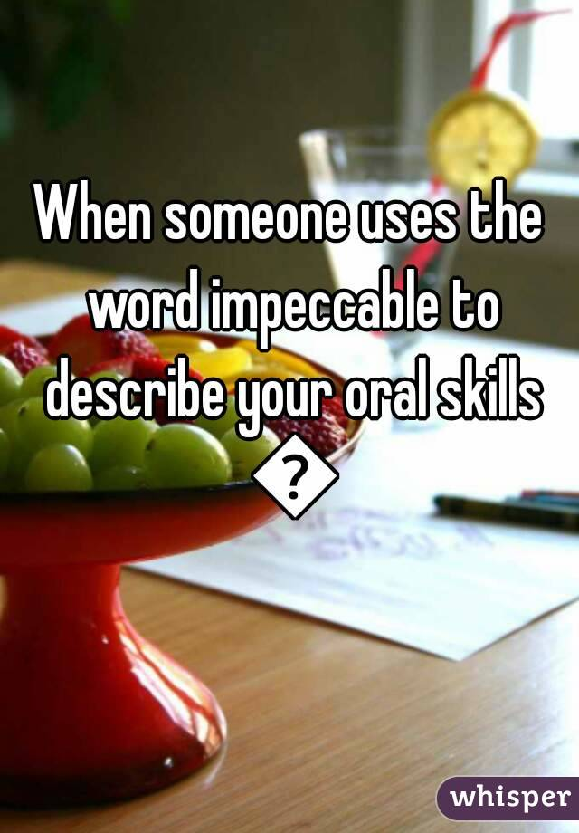 When someone uses the word impeccable to describe your oral skills 👌