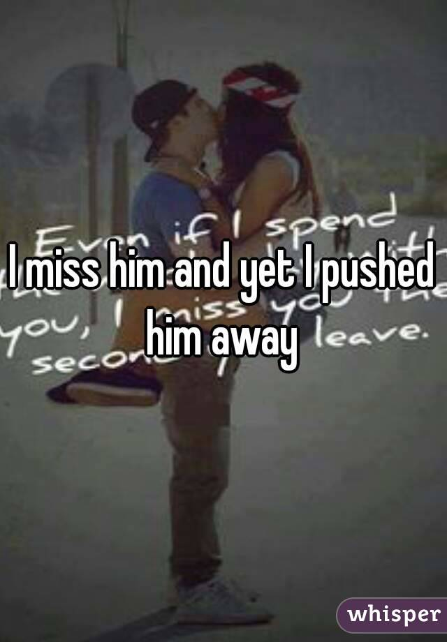 I miss him and yet I pushed him away